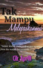 Tak Mampu Melepaskanmu by Cik_Aprill