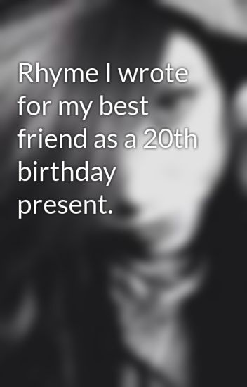 Rhyme I Wrote For My Best Friend As A 20th Birthday Present
