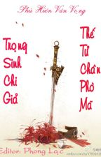 [BHTT][Edited][Hoàn] Trọng Sinh Chi Giả Thế Tử Chân Phò Mã - Phù Hiên Vân Vọng by PhongLacJ