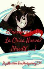 ¿Enamorado De La Chica Nueva? [FredX___] by MaddieTheHedgehog234