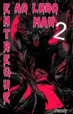 Entregue ao lobo Mau 2:Novos Amigos E Inimigos(em Revisão) by pquenaPanda
