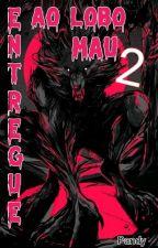 Entregue ao lobo Mau 2:Novos Amigos E Inimigos(em Revisão) by LoliRo-500