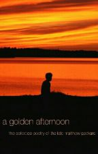 A Golden Afternoon: The Collected Poetry of the Late Matthew Packard by theessentialjustin