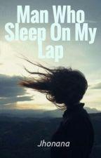 Man Who Sleep On My Lap (MS#1 On-Going) by Telulalah