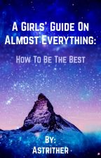 A Girl's Guide To Almost Everything: How to be the best by Astrither