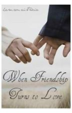 When Friendship Turns to Love (Short Story) by hernameistricia