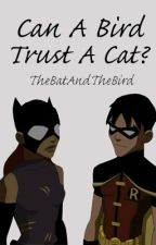 Can A Bird Trust A Cat? (A Young Justice FanFic) by TheBatAndTheBird