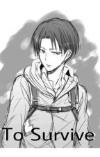 To Survive {attack on titan//shingeki no kyojin fanfiction: book one} by Aarmin