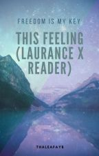 This Feeling (Laurance x Reader) *SLOW UPDATES* by thaleafayb