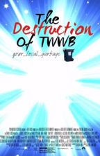 The Destruction Of TWWB by Your_Local_Garbage