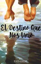 El Destino Que Nos Unió by Black-QueenB