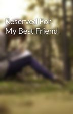 Reserved For My Best Friend by fantasy1018