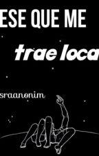Ese Que Me Trae Loca. (EDITANDO) by sraanonim