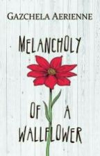 MELANCHOLY OF A WALLFLOWER (Completed and published under PPC RebFiction) by Gazchela_PHR
