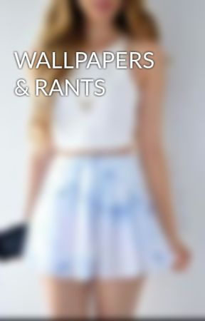 WALLPAPERS & RANTS by oldxmagfamxforeva