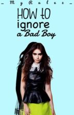 How to ignore a Bad Boy by 1-DepressedGirl