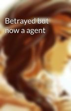 Betrayed but now a agent by Biancaangel12