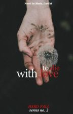 To Die with Love (Hard Fall Series #2) by Maria_CarCat