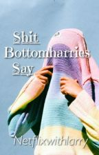 Shit Bottomharries Say by NiklausandChill