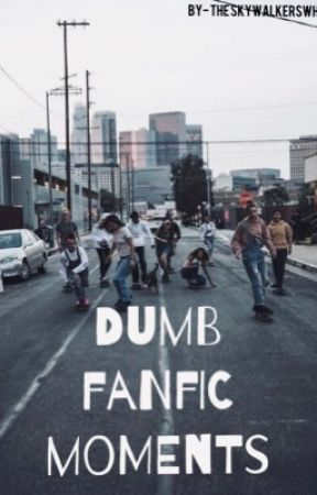 Dumb Fanfic Moments  by arianator1224