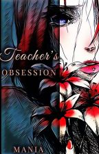 Teacher's Obsession (COMPLETED) by mania_serenity