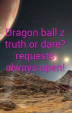 Dragon Ball Z truth or dare requests open! by SarahNash6