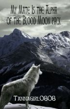 My Mate Is The Alpha Of The Blood Moon Pack!? (Completed) by tannagirl0808