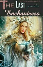 The Last Powerful Enchantress by PixieGoddess0