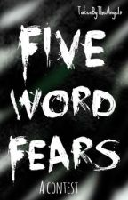 Five Word Fears [Contest] by TakenByTheAngels