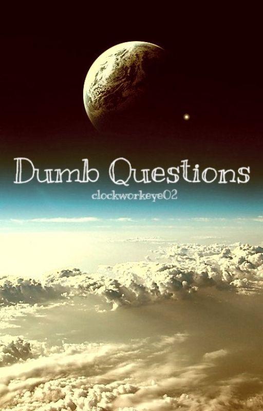 Dumb Questions by clockworkeye02