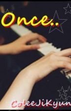 Once.. [COMPLETED] ^^V by ColeeJiKyun