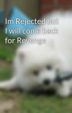 Im Rejected but I will come back for Revenge  by Snowy_WolfDog