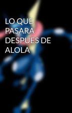 LO QUE PASARA DESPUES DE ALOLA by wilito25