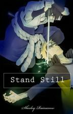 Stand Still. (Naruto Fanfict). by Sheeley_Rainavow