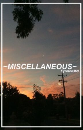 ~MISCELLANEOUS~ by FyreIce369