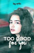 Too Good For You | PAUZĂ by orfic-