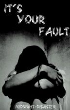 It's Your Fault by midnight-disaster