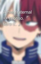 Amor fraternal » jalonso. [Libro #2] by josmysunrise