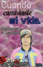 ~•Cuando Cambiaste Mi Vida~•>DobleCero X lectora < by ArineJoon