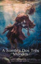 A SOMBRA DOS TRÊS MUNDOS by CMONTAIR98AP