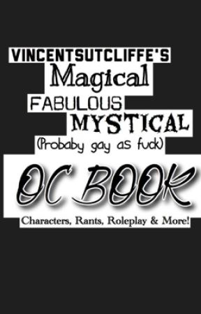 VincentSutcliffe's Magical Fabulous Mystical (Probably Gay As Fuck) OC Book by VincentSutcliffe