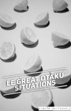 Le Great Otaku Situations by _Monochrome_Sadness_