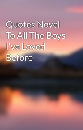 Quotes Novel To All The Boys Ive Loved Before Alexandra De La