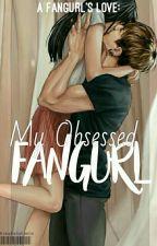 My Obsessed Fangurl  (A FANGURL'S LOVE series #1) by BangBangTannn