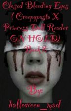 Closed Bleeding Eyes ( Creepypasta X Princess Doll Reader ON HOLD) Book 2 by halloween_mad