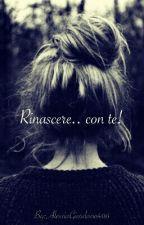 Rinascere... con te! by AlessiaGiordano406