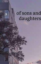 Sons and Daughters by JustASadLostGirl