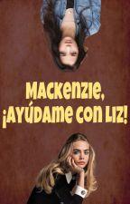 Mackenzie, ¡ayúdame con Liz! by Seemydreams_