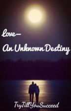 Love-An Unknown Destiny by TryTillYouSucceed