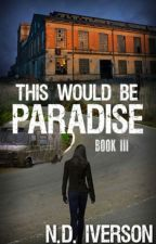 This Would Be Paradise (Book 3) by N_D_Iverson